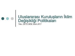 Uluslararası Kuruluşların İklim Değişikliği Politikaları Talu, ODTÜ SEM, Ekim 2011