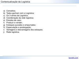 Conceitos; Todos ganham com a Logística; Os 3 certos da Logística; Coordenação da rede logística;