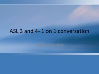 ASL 3 and 4- 1 on 1 conversation