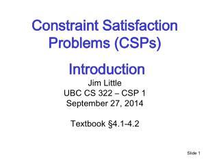 Constraint Satisfaction Problems (CSPs)  Introduction  Jim Little UBC  CS 322 –  CSP 1
