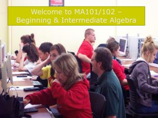 Welcome to MA101/102 –  Beginning & Intermediate Algebra