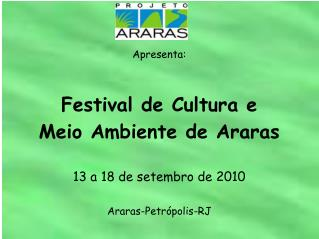 Apresenta: Festival de Cultura e Meio Ambiente de Araras 13 a 18 de setembro de 2010