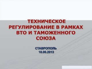 ТЕХНИЧЕСКОЕ РЕГУЛИРОВАНИЕ В РАМКАХ ВТО И ТАМОЖЕННОГО СОЮЗА СТАВРОПОЛЬ  18.06.2013