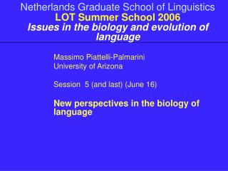 Massimo Piattelli-Palmarini University of Arizona Session  5 (and last) (June 16)