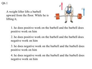 A weight lifter lifts a barbell upward from the floor. While he is lifting it,