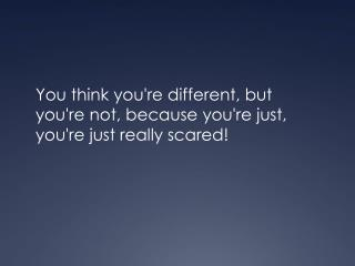 You think you're different, but you're not, because you're just, you're just really scared!