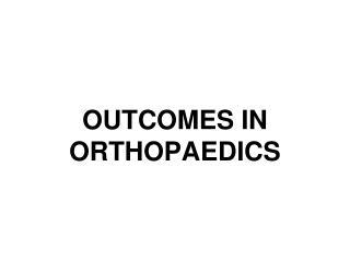 OUTCOMES IN ORTHOPAEDICS