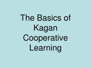 The Basics of Kagan  Cooperative  Learning