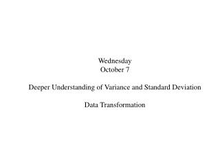 Wednesday October 7 Deeper Understanding of Variance and Standard Deviation Data Transformation