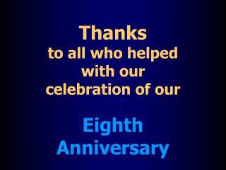 Thanks to all who helped  with our  celebration of our  Eighth  Anniversary
