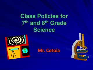 Class Policies for 7 th  and 8 th  Grade Science Mr. Cotoia