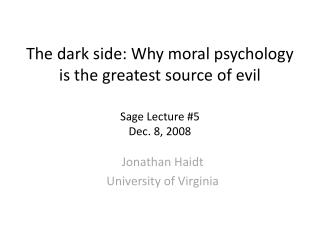 The dark side: Why moral psychology is the greatest source of evil  Sage Lecture #5 Dec. 8, 2008