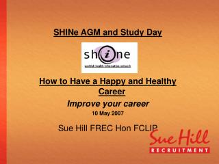 SHINe AGM and Study Day How to Have a Happy and Healthy Career Improve your career 10  May 2007
