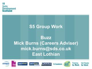 S5 Group Work  Buzz  Mick Burns (Careers Adviser) mick.burns@sds.co.uk East Lothian