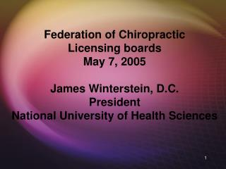 Federation of Chiropractic Licensing boards May 7, 2005 James Winterstein, D.C. President