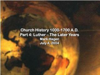 Church History 1000-1700 A.D. Part 4: Luther – The Later Years Mark Hagen July 4, 2004