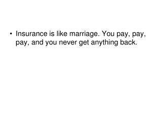 Insurance is like marriage. You pay, pay, pay, and you never get anything back.