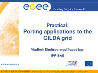 Practical: Porting applications to the GILDA grid Vladimir Dimitrov <vgd@acad.bg> IPP-BAS