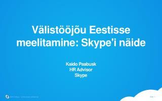 Välistööjõu Eestisse meelitamine: Skype'i näide Kaido Paabusk HR Advisor Skype