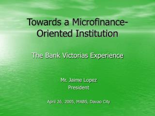 Towards a Microfinance-Oriented Institution The Bank Victorias Experience