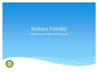 Rotary Fondid  mille jaoks ja kuidas neid kasutada