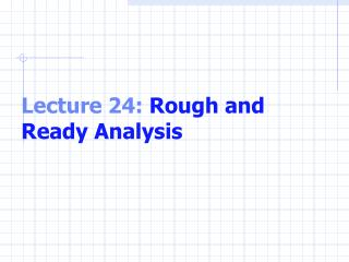 Lecture 24:  Rough and Ready Analysis