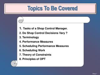 1.  Tasks of a Shop Control Manager. 2. Do Shop Control Decisions Vary ? 3. Terminology