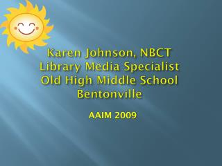 Karen Johnson, NBCT Library Media Specialist Old High Middle School Bentonville