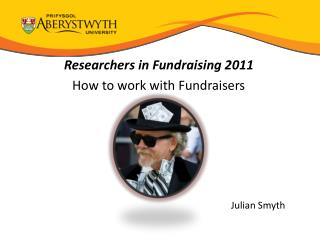 Researchers in Fundraising 2011 How to work with Fundraisers Julian Smyth