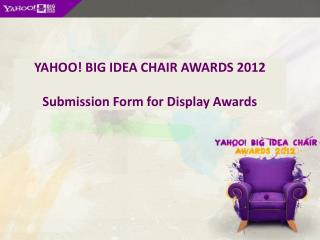 YAHOO! BIG IDEA CHAIR AWARDS 2012 Submission Form for Display Awards