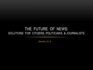 The  Future  of  News:  Solutions  for  Citizens, Politicians, & Journalists
