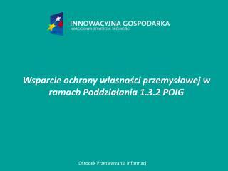 Wsparcie ochrony własności przemysłowej w ramach Poddziałania 1.3.2 POIG