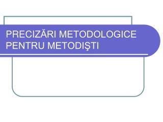 PRECIZ ĂRI METODOLOGICE PENTRU METODIŞTI
