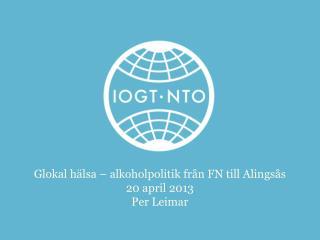 Glokal  hälsa – alkoholpolitik från FN till Alingsås 20 april 2013 Per Leimar