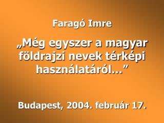 Farag  Imre  M g egyszer a magyar f ldrajzi nevek t rk pi haszn lat r l    Budapest, 2004. febru r 17.