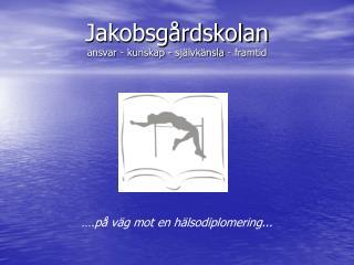 Jakobsgårdskolan ansvar - kunskap - självkänsla - framtid