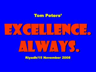Tom Peters'  EXCELLENCE.  ALWAYS. Riyadh/15 November 2008