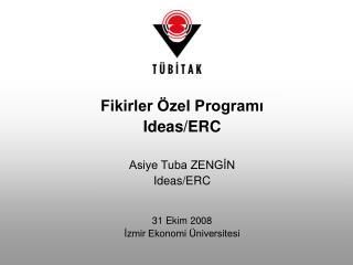 Fikirler Özel Programı Ideas/ERC Asiye Tuba ZENGİN Ideas/ERC 31 Ekim 2008