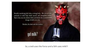 So, a Jedi uses the Force and a  Sith  uses milk?!