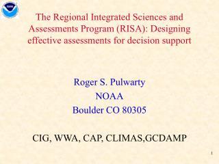 Roger S. Pulwarty NOAA Boulder CO 80305 CIG, WWA, CAP, CLIMAS,GCDAMP