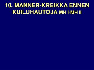 10. MANNER-KREIKKA ENNEN KUILUHAUTOJA  MH I-MH II