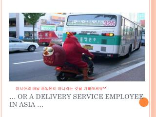 … OR A DELIVERY SERVICE EMPLOYEE IN ASIA …