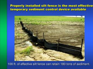 Properly installed silt fence is the most effective temporary sediment control device available