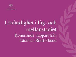 Läsfärdighet i låg- och mellanstadiet Kommande  rapport från Lärarnas Riksförbund