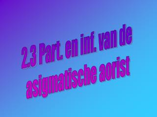 2.3 Part. en inf. van de  asigmatische aorist