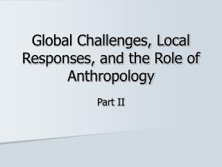 Global Challenges, Local Responses, and the Role of Anthropology