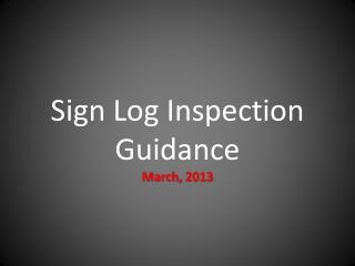 Sign Log Inspection Guidance March, 2013