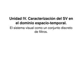 Unidad IV. Caracterización del SV en el dominio espacio-temporal.