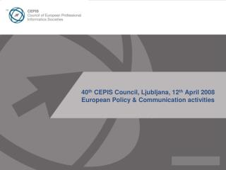 40 th  CEPIS Council, Ljubljana, 12 th  April 2008 European Policy & Communication activities