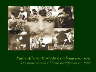 Padre Alberto Hurtado Cruchaga  (1901 - 1952) Sacerdote Jesuíta Chileno Beatificado em 1994.